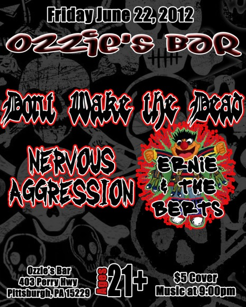 Ω Don't Wake the Dead  Ω Nervous Aggression  Ω Ernie and the Berts       Ozzie's Bar & Grill     403 Perry Hwy.     Pittsburgh, PA 15229-1818     (412) 931-3990     OzziesBar@gmail.com   - 21+ - 9:00pm Doors / 10:00pm Show - $5 - Friday June 22nd, 2012 -